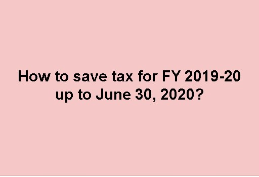 How to save tax for FY 2019-20 upto June 30, 2020?